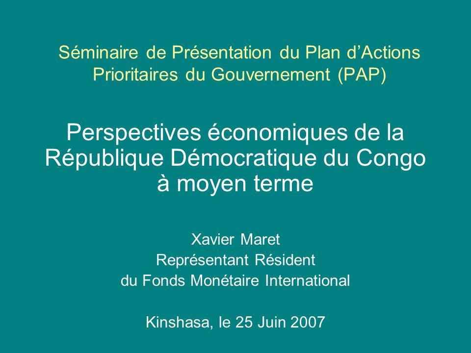 Séminaire de Présentation du Plan dActions Prioritaires du Gouvernement (PAP) Perspectives économiques de la République Démocratique du Congo à moyen terme Xavier Maret Représentant Résident du Fonds Monétaire International Kinshasa, le 25 Juin 2007
