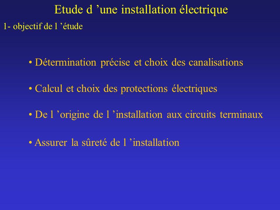 Etude d une installation électrique 1- objectif de l étude Détermination précise et choix des canalisations Calcul et choix des protections électrique