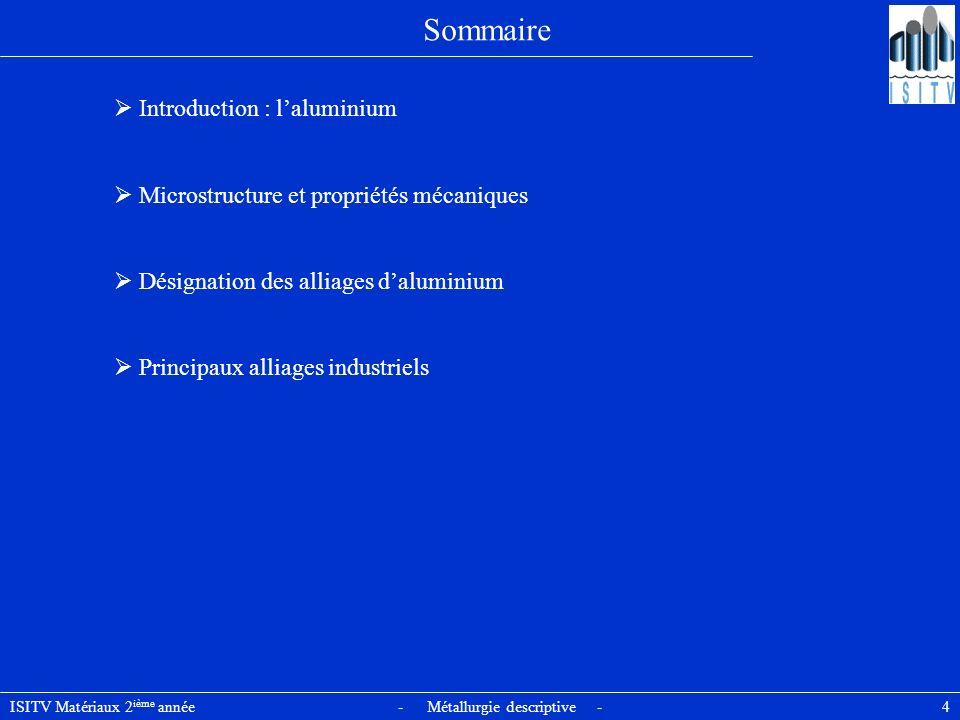 ISITV Matériaux 2 ième année - Métallurgie descriptive - 4 Sommaire Introduction : laluminium Microstructure et propriétés mécaniques Désignation des