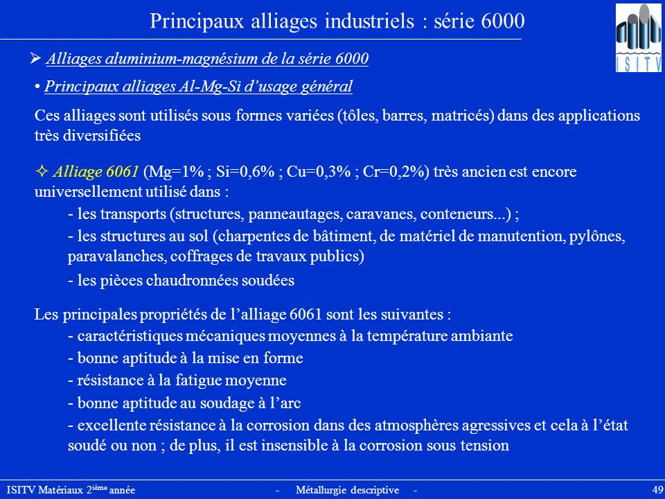 ISITV Matériaux 2 ième année - Métallurgie descriptive - 49 Principaux alliages industriels : série 6000 Alliages aluminium-magnésium de la série 6000