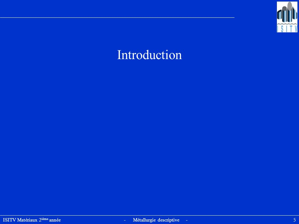 ISITV Matériaux 2 ième année - Métallurgie descriptive - 5 Introduction