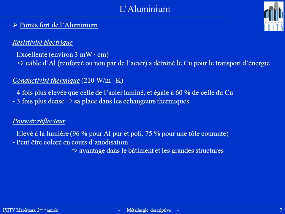 ISITV Matériaux 2 ième année - Métallurgie descriptive - 8 Microstructure et propriétés mécaniques Al présente à létat solide une structure cristalline CFC (a = 0,404 nm à T ambiante) phase En présence dun élément dalliage, le diagramme déquilibre présente une forme commune : - Domaine monophasé a restreint, très peu étendu à lambiante, et sétendant jusquà une teneur limite C* pour une température T* < 600°C - Domaine biphasé (a + seconde phase) La plupart des alliages dAl présentent donc à léquilibre à lambiante une structure biphasée