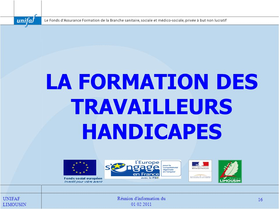 LA FORMATION DES TRAVAILLEURS HANDICAPES UNIFAF LIMOUSIN 16 Réunion d'information du 01 02 2011
