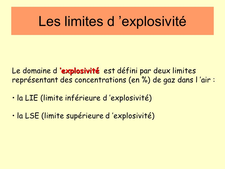 Les limites d explosivité explosivité Le domaine d explosivité est défini par deux limites représentant des concentrations (en %) de gaz dans l air : la LIE (limite inférieure d explosivité) la LSE (limite supérieure d explosivité)