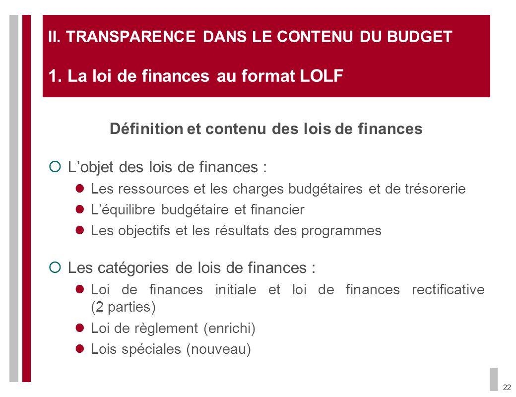22 II. TRANSPARENCE DANS LE CONTENU DU BUDGET 1. La loi de finances au format LOLF Définition et contenu des lois de finances Lobjet des lois de finan
