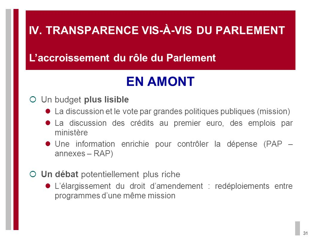 31 IV.TRANSPARENCE VIS-À-VIS DU PARLEMENT EN AMONT Un budget plus lisible La discussion et le vote par grandes politiques publiques (mission) La discu