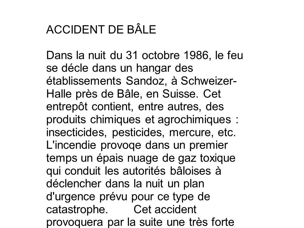 ACCIDENT DE BÂLE Dans la nuit du 31 octobre 1986, le feu se décle dans un hangar des établissements Sandoz, à Schweizer- Halle près de Bâle, en Suisse