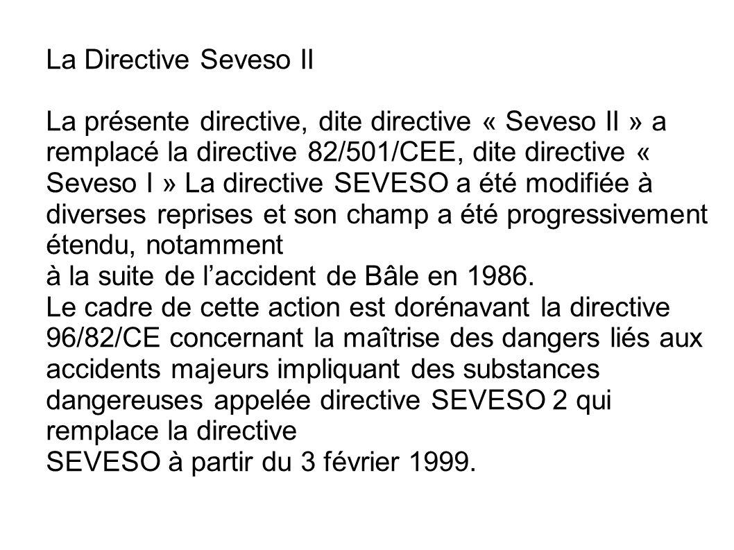 La Directive Seveso II La présente directive, dite directive « Seveso II » a remplacé la directive 82/501/CEE, dite directive « Seveso I » La directiv