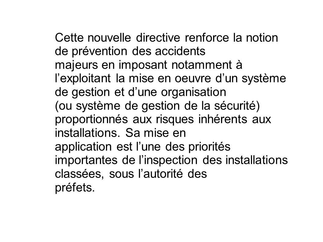 Cette nouvelle directive renforce la notion de prévention des accidents majeurs en imposant notamment à lexploitant la mise en oeuvre dun système de g