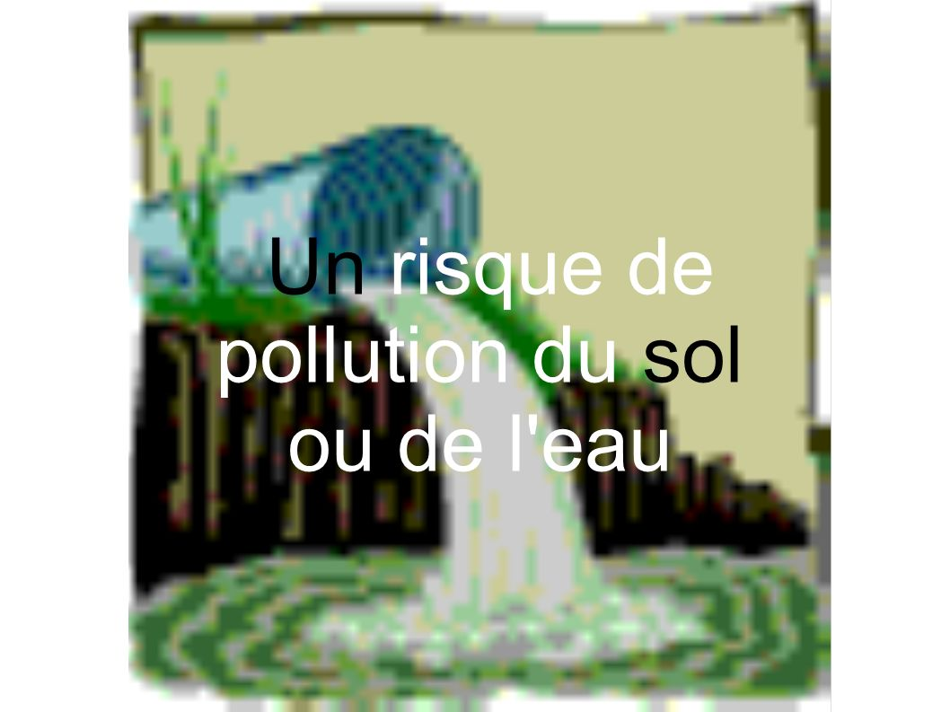Un risque de pollution du sol ou de l'eau