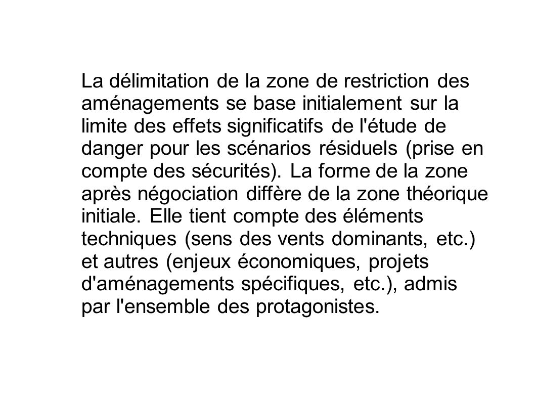 La délimitation de la zone de restriction des aménagements se base initialement sur la limite des effets significatifs de l'étude de danger pour les s