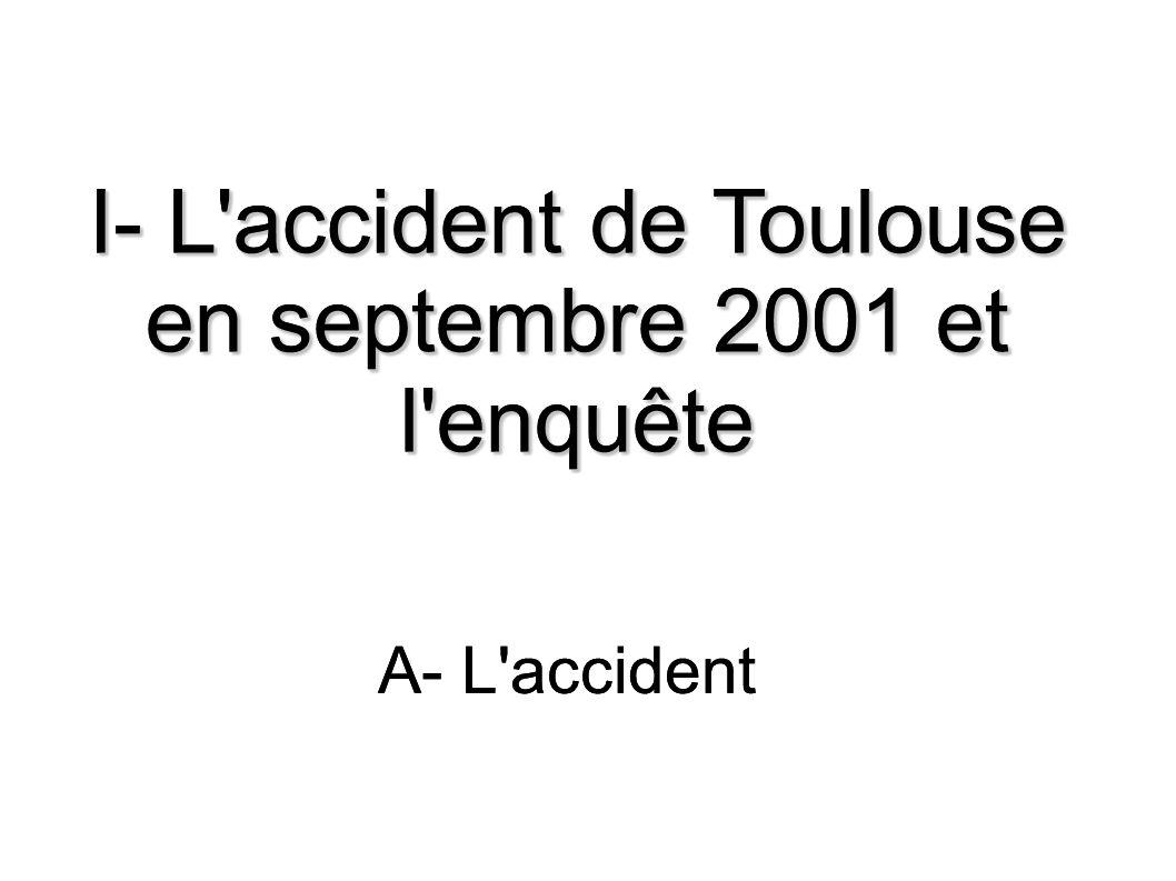 I- L'accident de Toulouse en septembre 2001 et l'enquête A- L'accident I- L'accident de Toulouse en septembre 2001 et l'enquête