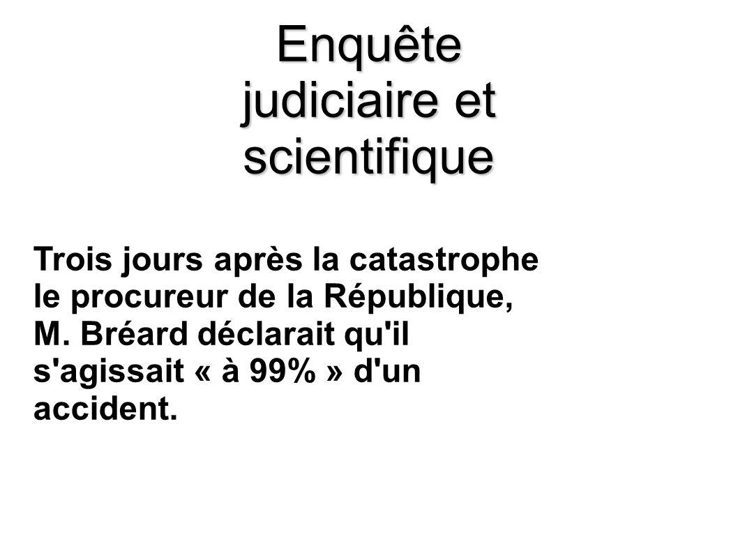 Enquête judiciaire et scientifique Trois jours après la catastrophe le procureur de la République, M. Bréard déclarait qu'il s'agissait « à 99% » d'un