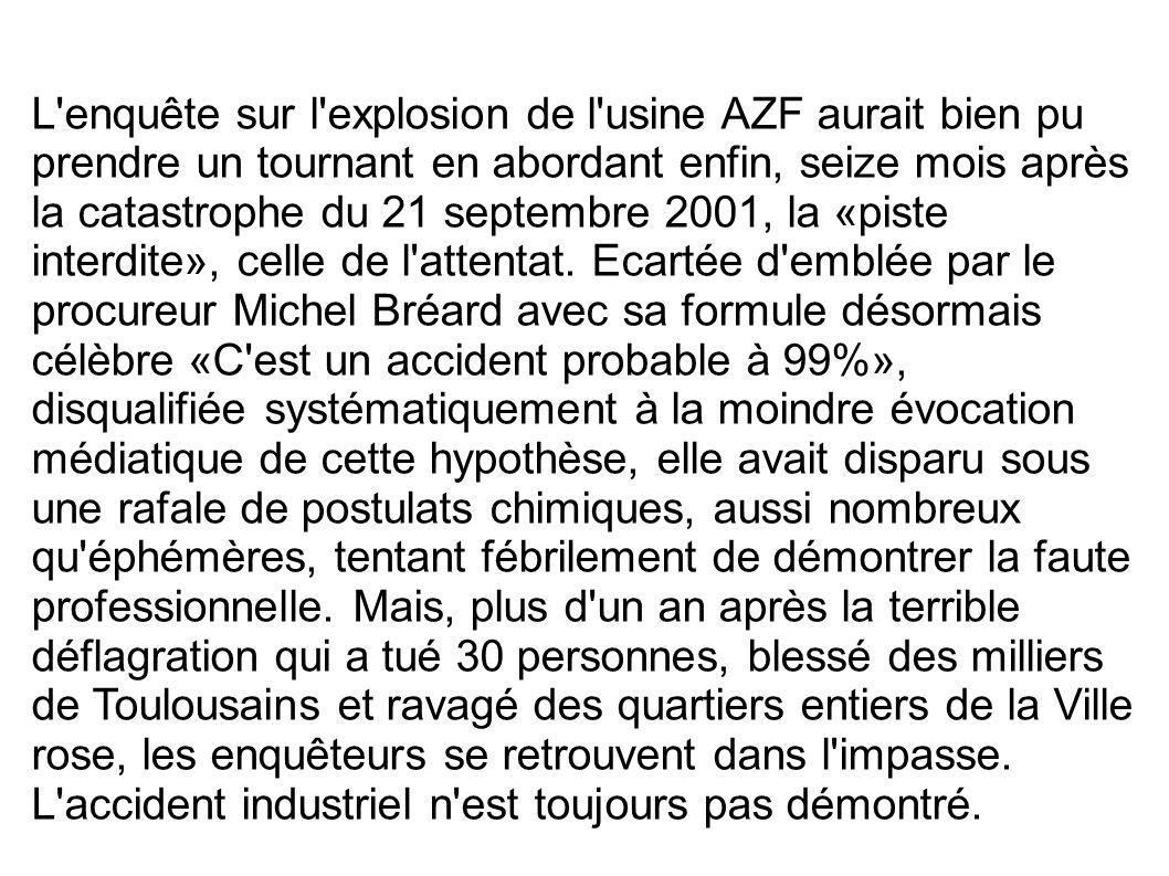 L'enquête sur l'explosion de l'usine AZF aurait bien pu prendre un tournant en abordant enfin, seize mois après la catastrophe du 21 septembre 2001, l