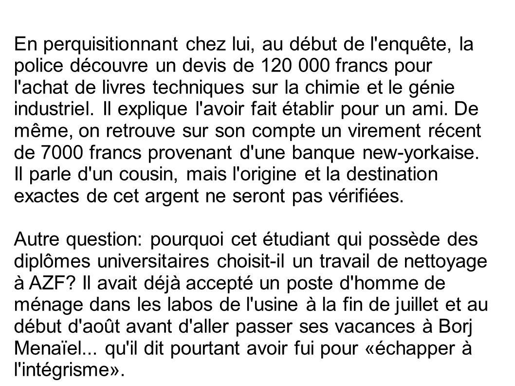 En perquisitionnant chez lui, au début de l'enquête, la police découvre un devis de 120 000 francs pour l'achat de livres techniques sur la chimie et