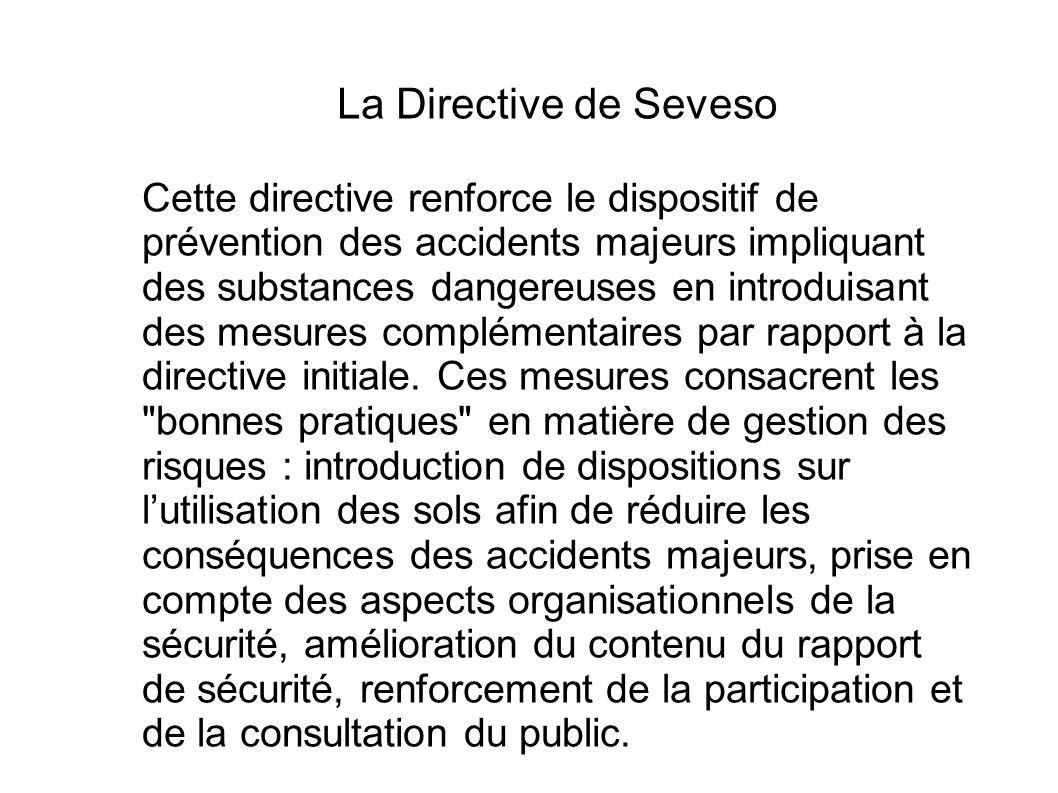La Directive de Seveso Cette directive renforce le dispositif de prévention des accidents majeurs impliquant des substances dangereuses en introduisan