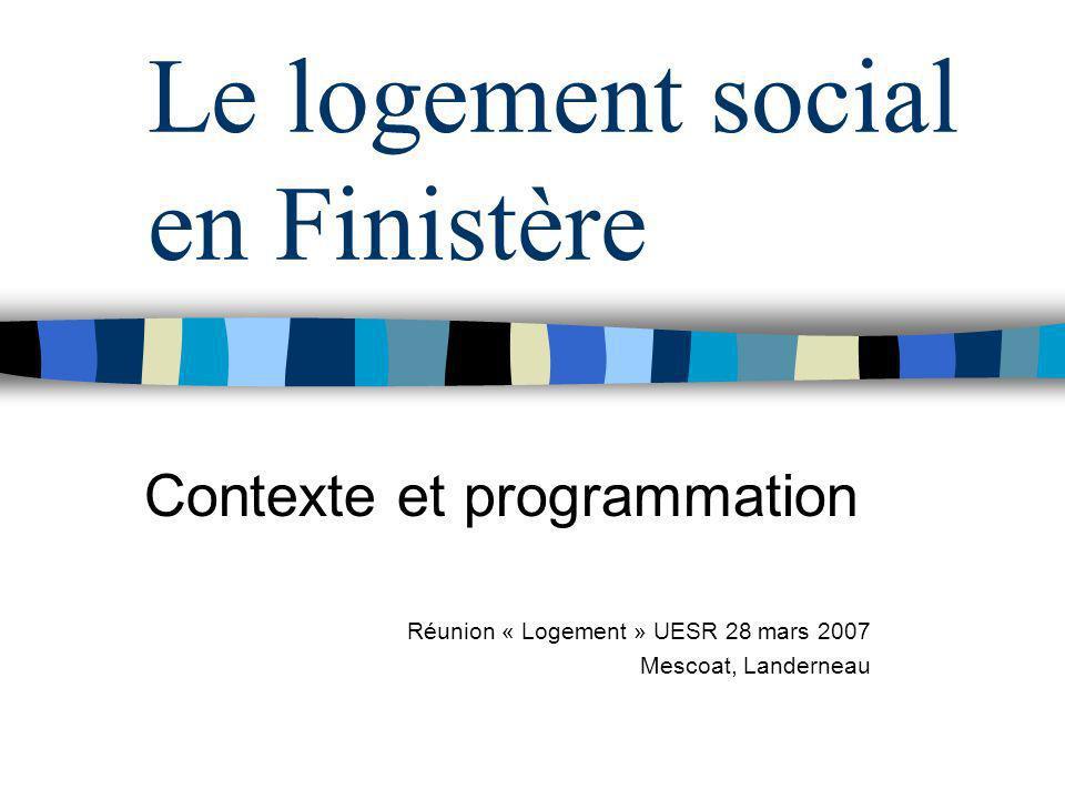 Le logement social en Finistère Contexte et programmation Réunion « Logement » UESR 28 mars 2007 Mescoat, Landerneau