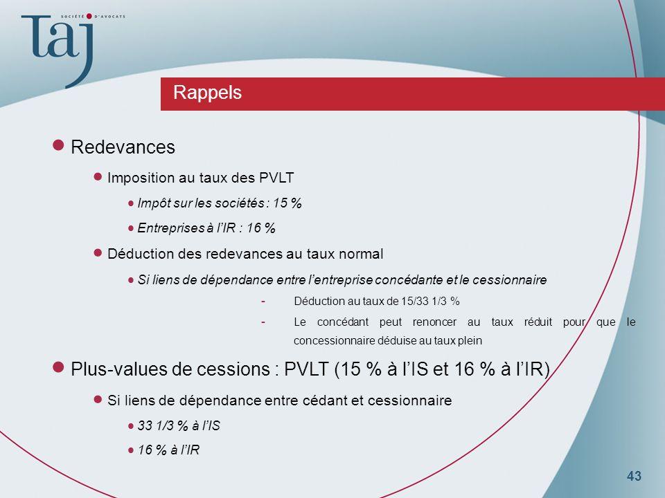43 Rappels Redevances Imposition au taux des PVLT Impôt sur les sociétés : 15 % Entreprises à lIR : 16 % Déduction des redevances au taux normal Si liens de dépendance entre lentreprise concédante et le cessionnaire - Déduction au taux de 15/33 1/3 % - Le concédant peut renoncer au taux réduit pour que le concessionnaire déduise au taux plein Plus-values de cessions : PVLT (15 % à lIS et 16 % à lIR) Si liens de dépendance entre cédant et cessionnaire 33 1/3 % à lIS 16 % à lIR