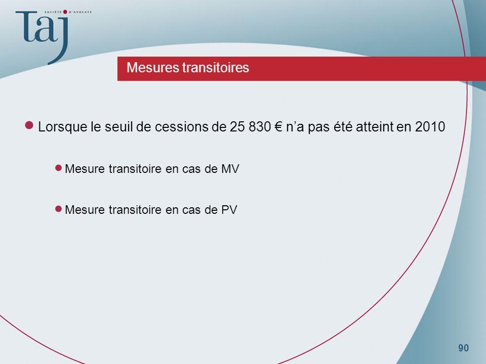 90 Mesures transitoires Lorsque le seuil de cessions de 25 830 na pas été atteint en 2010 Mesure transitoire en cas de MV Mesure transitoire en cas de PV