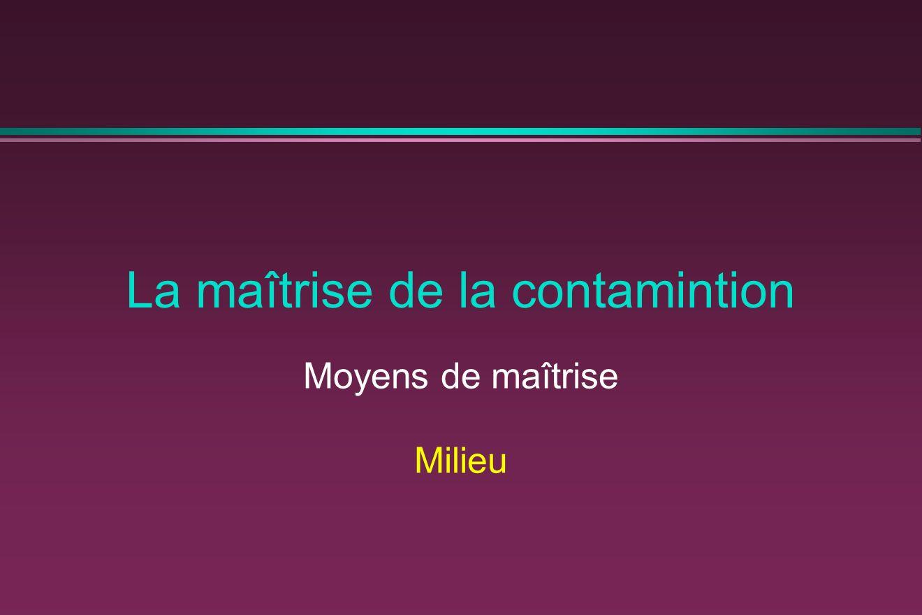 La maîtrise de la contamintion Moyens de maîtrise Milieu