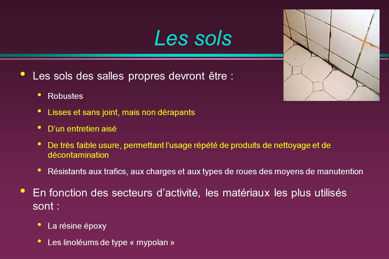 Les sols Les sols des salles propres devront être : Robustes Lisses et sans joint, mais non dérapants Dun entretien aisé De très faible usure, permettant lusage répété de produits de nettoyage et de décontamination Résistants aux trafics, aux charges et aux types de roues des moyens de manutention En fonction des secteurs dactivité, les matériaux les plus utilisés sont : La résine époxy Les linoléums de type « mypolan »