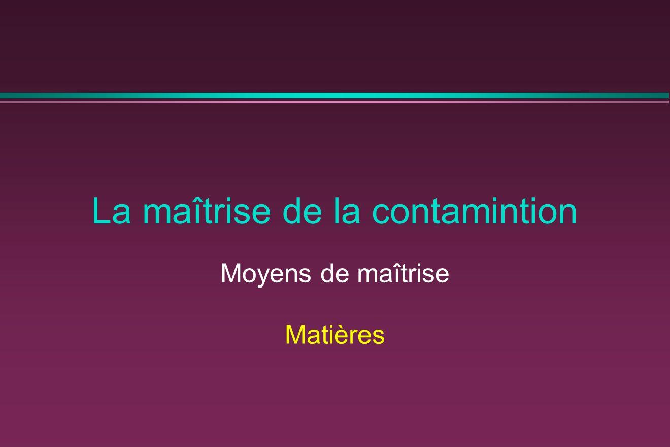 La maîtrise de la contamintion Moyens de maîtrise Matières