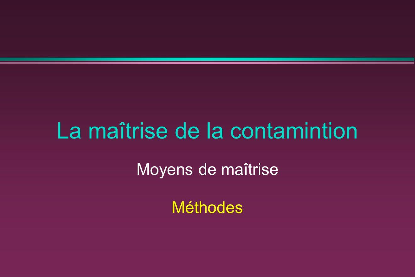 La maîtrise de la contamintion Moyens de maîtrise Méthodes