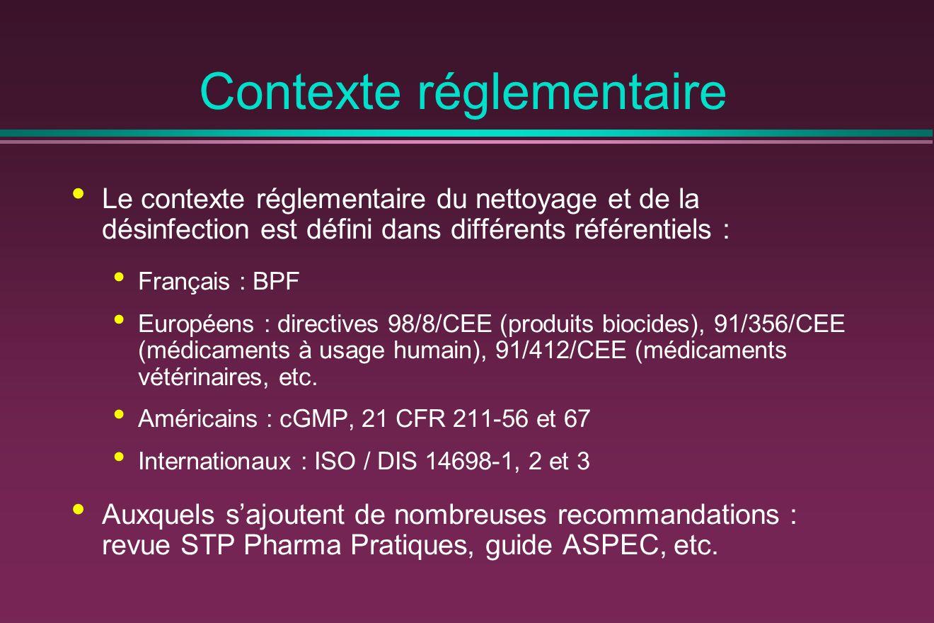 Contexte réglementaire Le contexte réglementaire du nettoyage et de la désinfection est défini dans différents référentiels : Français : BPF Européens : directives 98/8/CEE (produits biocides), 91/356/CEE (médicaments à usage humain), 91/412/CEE (médicaments vétérinaires, etc.