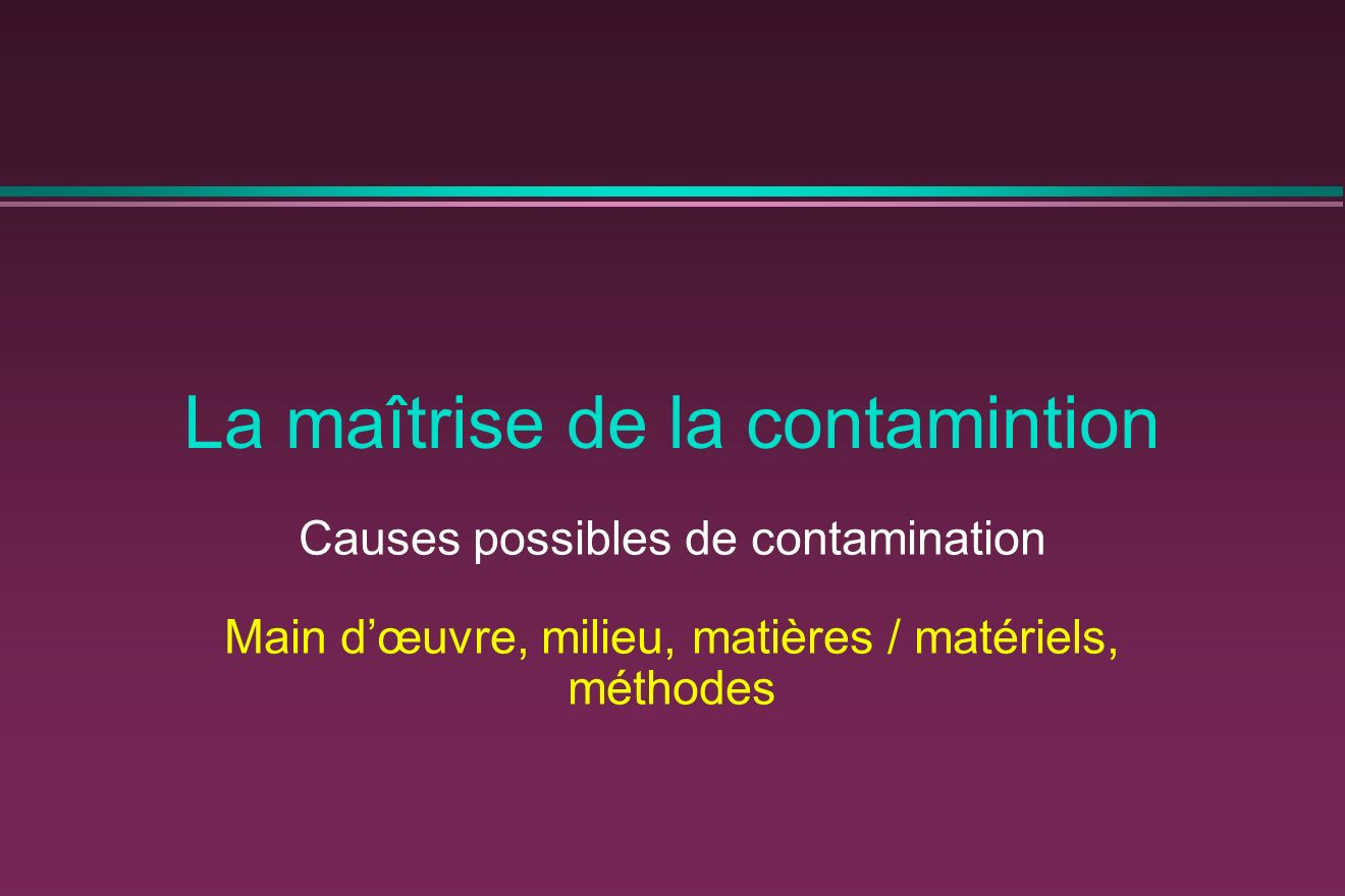 La maîtrise de la contamintion Causes possibles de contamination Main dœuvre, milieu, matières / matériels, méthodes