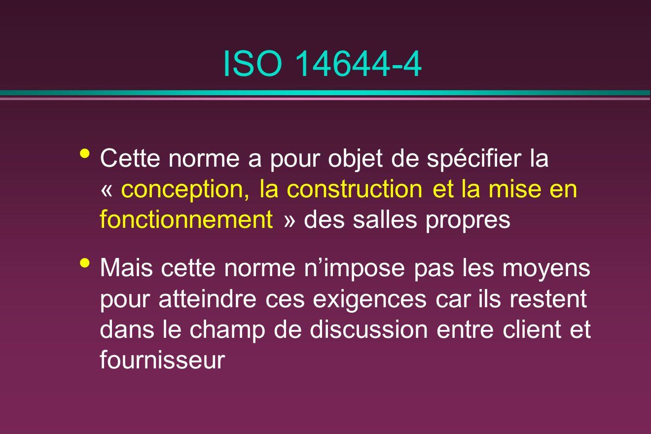 ISO 14644-4 Cette norme a pour objet de spécifier la « conception, la construction et la mise en fonctionnement » des salles propres Mais cette norme nimpose pas les moyens pour atteindre ces exigences car ils restent dans le champ de discussion entre client et fournisseur