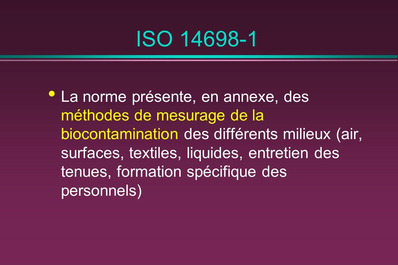 ISO 14698-1 La norme présente, en annexe, des méthodes de mesurage de la biocontamination des différents milieux (air, surfaces, textiles, liquides, entretien des tenues, formation spécifique des personnels)