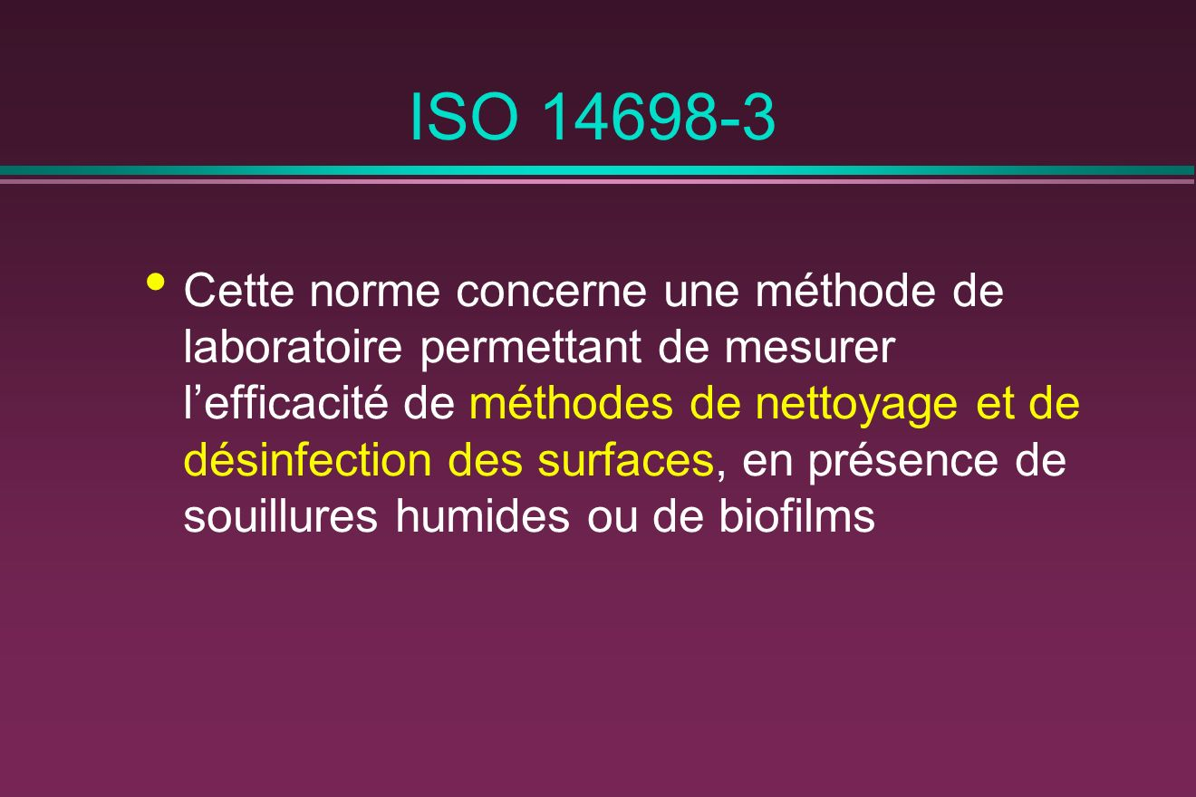 ISO 14698-3 Cette norme concerne une méthode de laboratoire permettant de mesurer lefficacité de méthodes de nettoyage et de désinfection des surfaces
