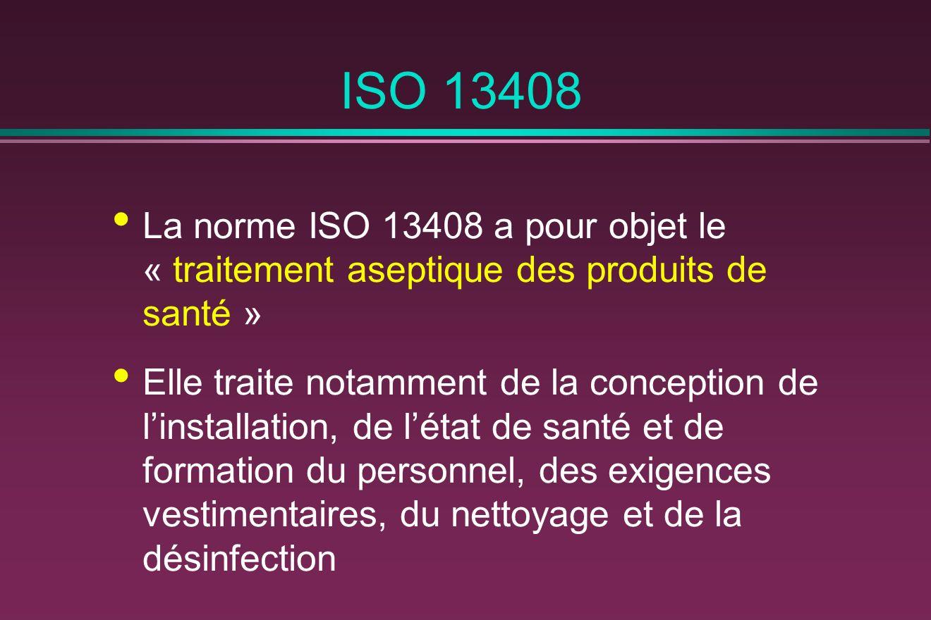 ISO 13408 La norme ISO 13408 a pour objet le « traitement aseptique des produits de santé » Elle traite notamment de la conception de linstallation, de létat de santé et de formation du personnel, des exigences vestimentaires, du nettoyage et de la désinfection