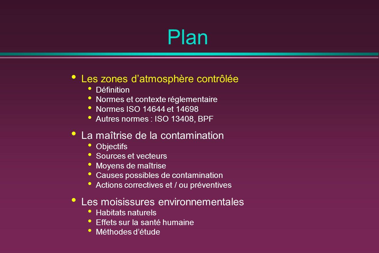Plan Les zones datmosphère contrôlée Définition Normes et contexte réglementaire Normes ISO 14644 et 14698 Autres normes : ISO 13408, BPF La maîtrise de la contamination Objectifs Sources et vecteurs Moyens de maîtrise Causes possibles de contamination Actions correctives et / ou préventives Les moisissures environnementales Habitats naturels Effets sur la santé humaine Méthodes détude