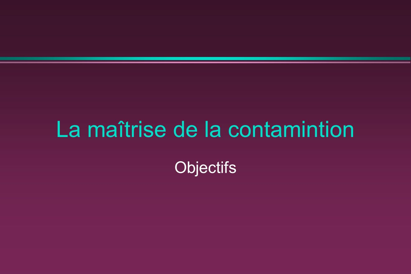 La maîtrise de la contamintion Objectifs