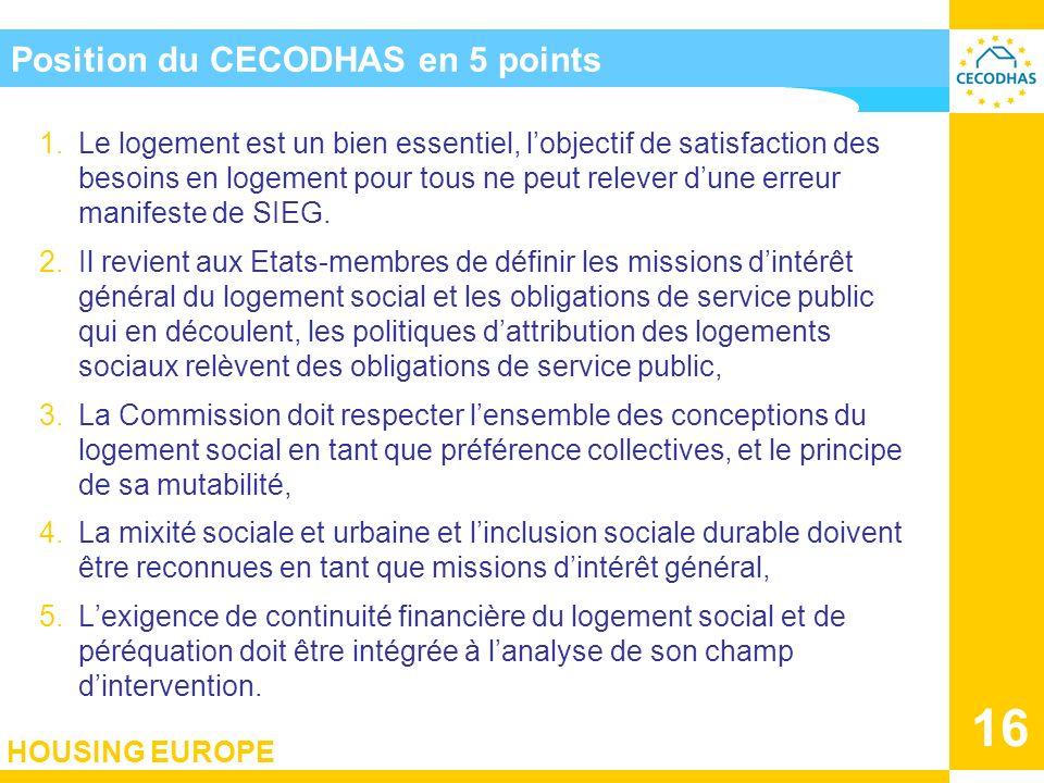 HOUSING EUROPE 16 Position du CECODHAS en 5 points 1.Le logement est un bien essentiel, lobjectif de satisfaction des besoins en logement pour tous ne