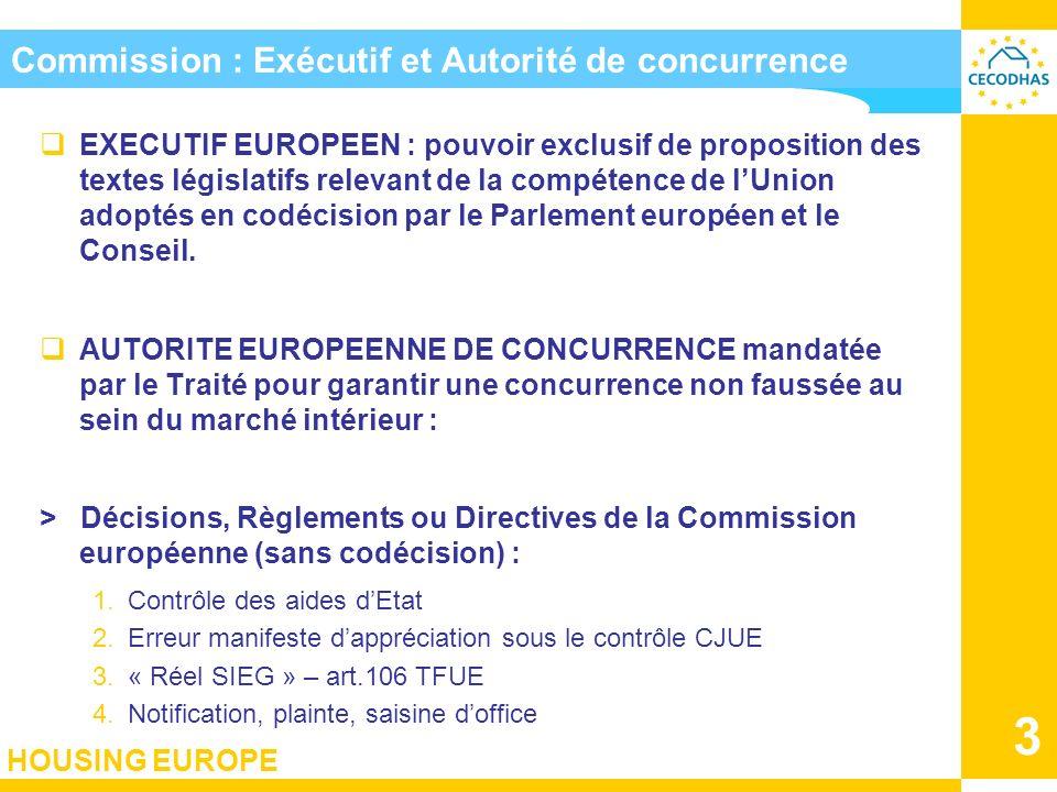 HOUSING EUROPE 3 Commission : Exécutif et Autorité de concurrence EXECUTIF EUROPEEN : pouvoir exclusif de proposition des textes législatifs relevant