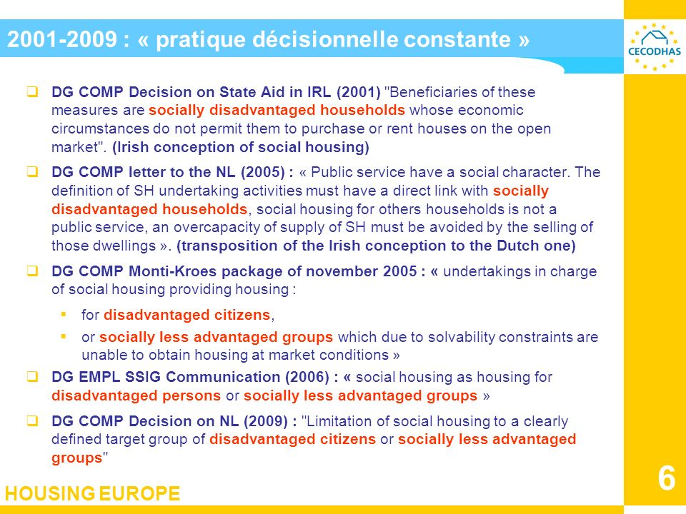 HOUSING EUROPE 6 2001-2009 : « pratique décisionnelle constante » DG COMP Decision on State Aid in IRL (2001) Beneficiaries of these measures are socially disadvantaged households whose economic circumstances do not permit them to purchase or rent houses on the open market .