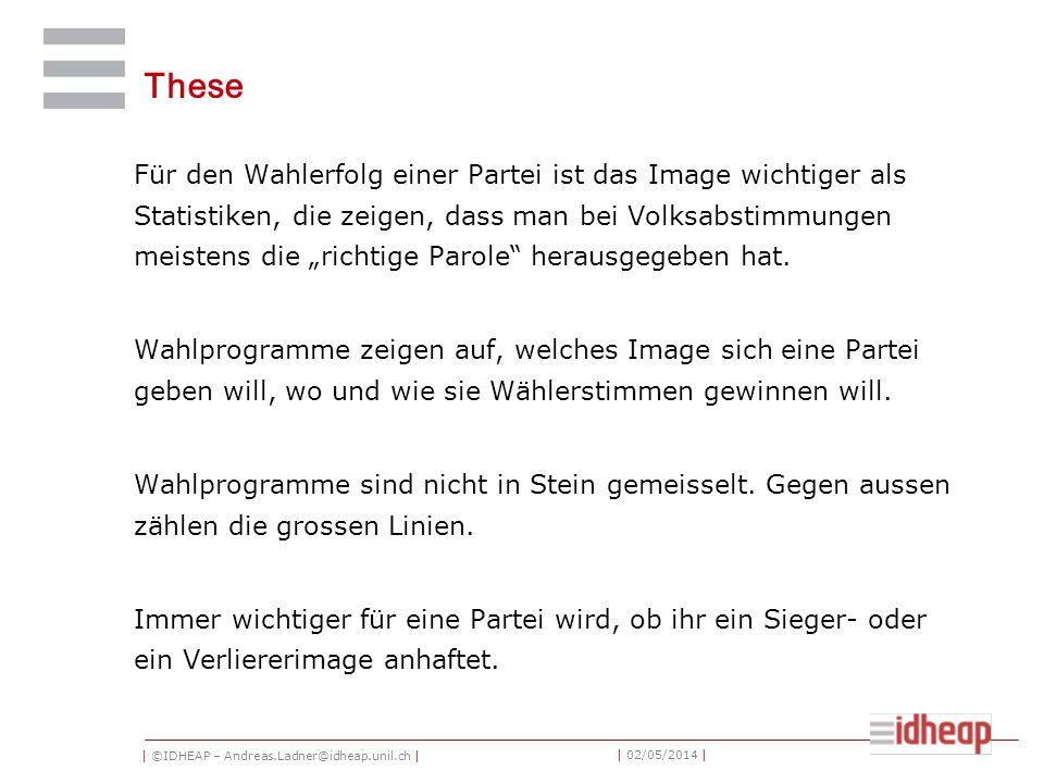 | ©IDHEAP – Andreas.Ladner@idheap.unil.ch | | 02/05/2014 | These Für den Wahlerfolg einer Partei ist das Image wichtiger als Statistiken, die zeigen, dass man bei Volksabstimmungen meistens die richtige Parole herausgegeben hat.
