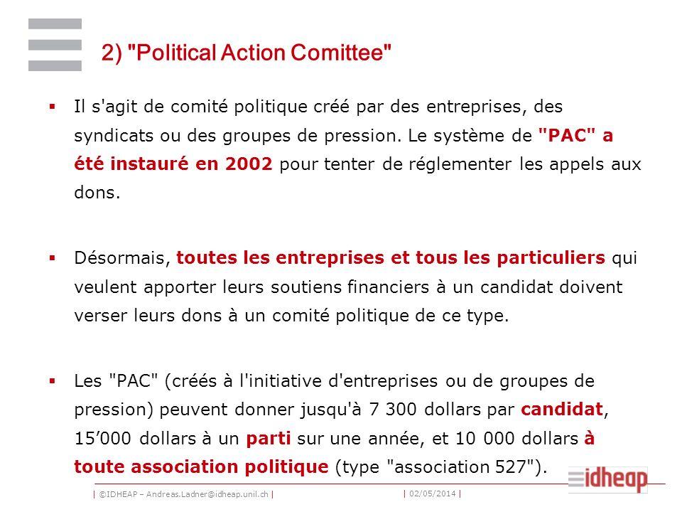 | ©IDHEAP – Andreas.Ladner@idheap.unil.ch | | 02/05/2014 | 2) Political Action Comittee Il s agit de comité politique créé par des entreprises, des syndicats ou des groupes de pression.
