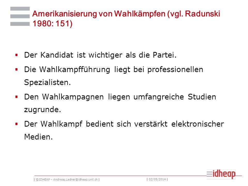 | ©IDHEAP – Andreas.Ladner@idheap.unil.ch | | 02/05/2014 | Amerikanisierung von Wahlkämpfen (vgl. Radunski 1980: 151) Der Kandidat ist wichtiger als d