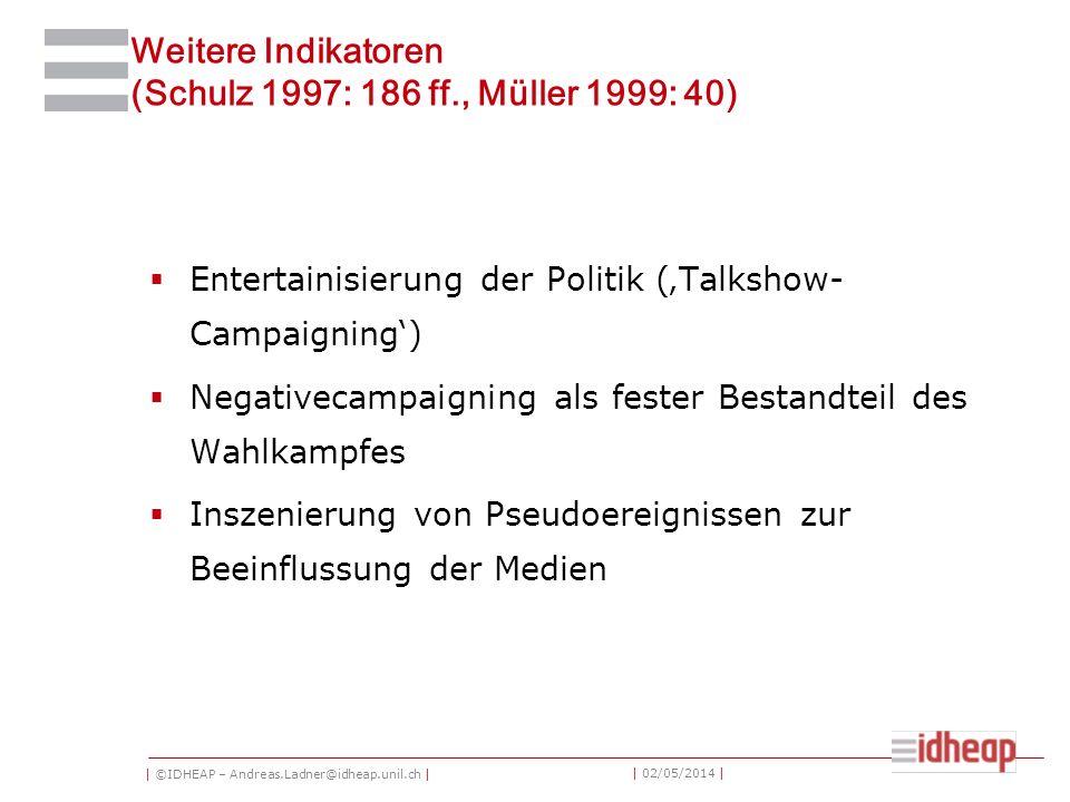 | ©IDHEAP – Andreas.Ladner@idheap.unil.ch | | 02/05/2014 | Weitere Indikatoren (Schulz 1997: 186 ff., Müller 1999: 40) Entertainisierung der Politik (Talkshow- Campaigning) Negativecampaigning als fester Bestandteil des Wahlkampfes Inszenierung von Pseudoereignissen zur Beeinflussung der Medien