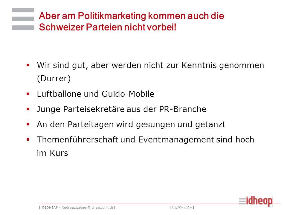 | ©IDHEAP – Andreas.Ladner@idheap.unil.ch | | 02/05/2014 | Aber am Politikmarketing kommen auch die Schweizer Parteien nicht vorbei! Wir sind gut, abe