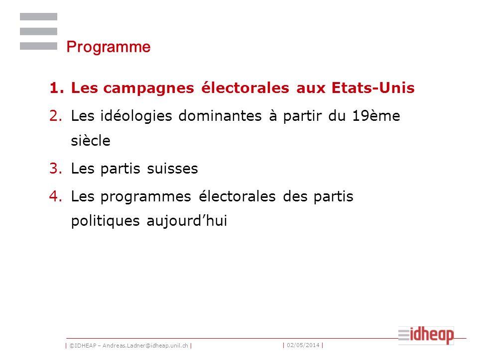 | ©IDHEAP – Andreas.Ladner@idheap.unil.ch | | 02/05/2014 | Programme 1.Les campagnes électorales aux Etats-Unis 2.Les idéologies dominantes à partir du 19ème siècle 3.Les partis suisses 4.Les programmes électorales des partis politiques aujourdhui