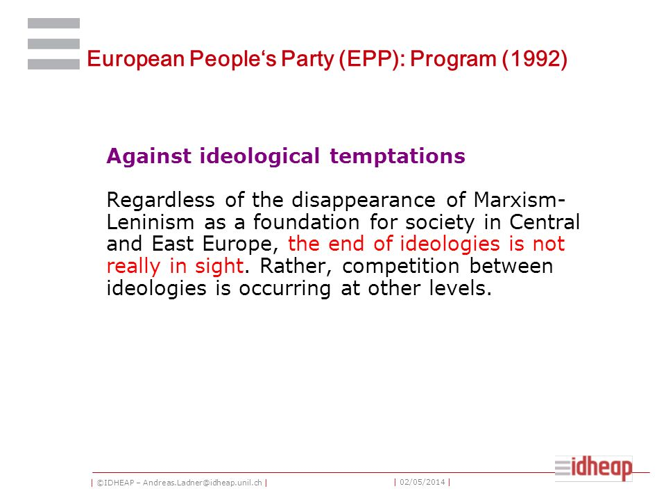 | ©IDHEAP – Andreas.Ladner@idheap.unil.ch | | 02/05/2014 | European Peoples Party (EPP): Program (1992) Against ideological temptations Regardless of the disappearance of Marxism- Leninism as a foundation for society in Central and East Europe, the end of ideologies is not really in sight.