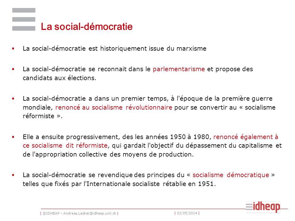 | ©IDHEAP – Andreas.Ladner@idheap.unil.ch | | 02/05/2014 | La social-démocratie La social-démocratie est historiquement issue du marxisme La social-démocratie se reconnait dans le parlementarisme et propose des candidats aux élections.