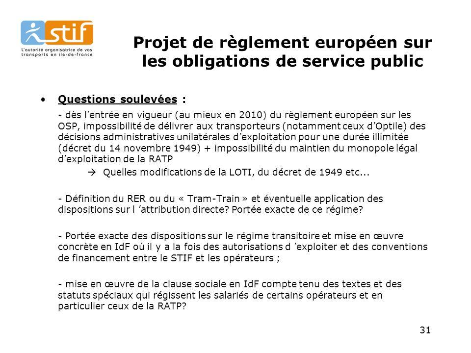 31 Projet de règlement européen sur les obligations de service public Questions soulevées : - dès lentrée en vigueur (au mieux en 2010) du règlement européen sur les OSP, impossibilité de délivrer aux transporteurs (notamment ceux dOptile) des décisions administratives unilatérales dexploitation pour une durée illimitée (décret du 14 novembre 1949) + impossibilité du maintien du monopole légal dexploitation de la RATP Quelles modifications de la LOTI, du décret de 1949 etc...