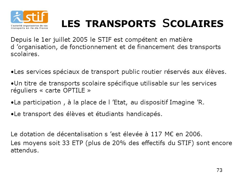 73 LES TRANSPORTS s COLAIRES Depuis le 1er juillet 2005 le STIF est compétent en matière d organisation, de fonctionnement et de financement des transports scolaires.