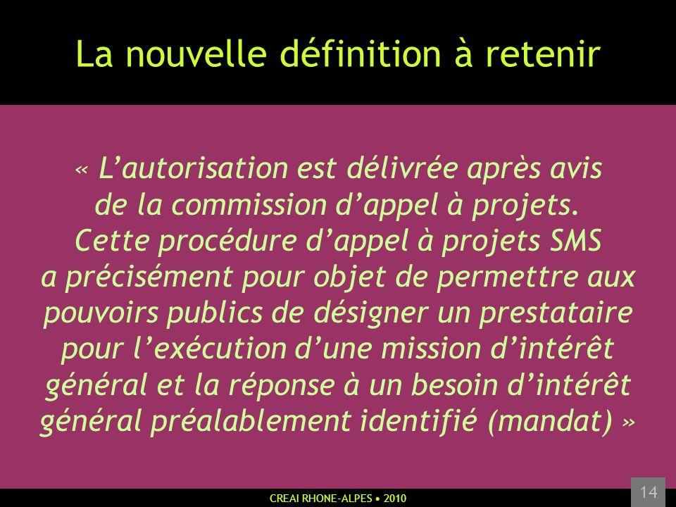 CREAI RHONE-ALPES 2010 14 La nouvelle définition à retenir « Lautorisation est délivrée après avis de la commission dappel à projets. Cette procédure