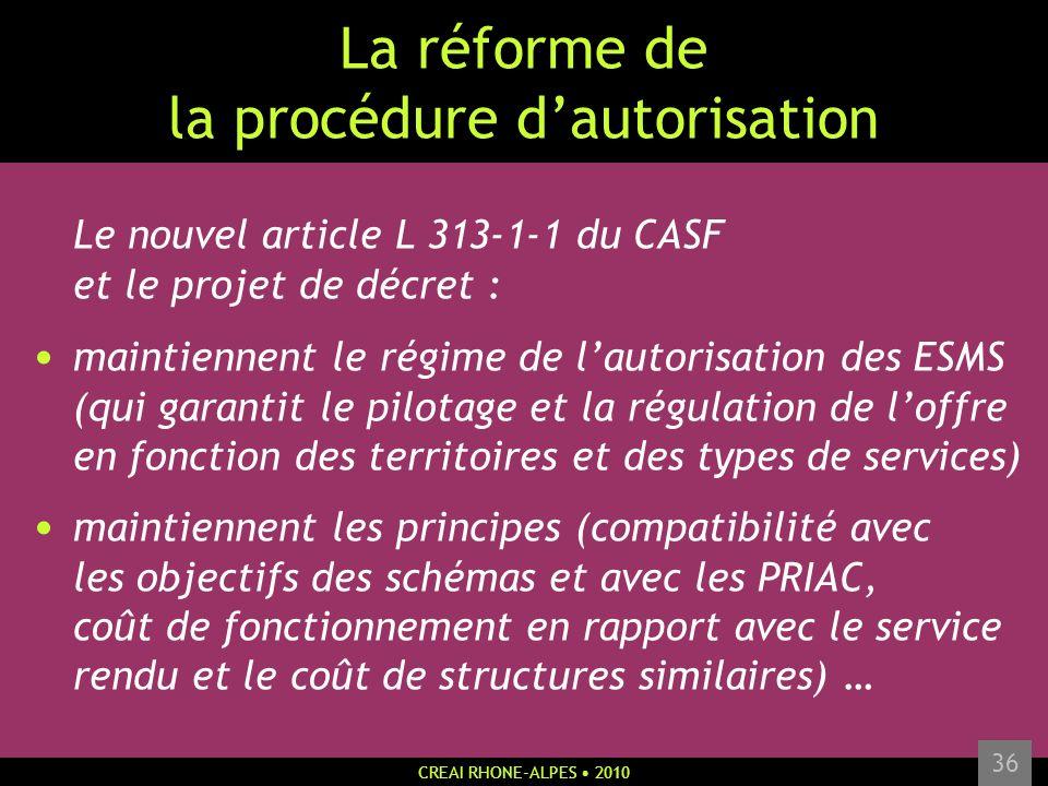 CREAI RHONE-ALPES 2010 36 La réforme de la procédure dautorisation Le nouvel article L 313-1-1 du CASF et le projet de décret : maintiennent le régime